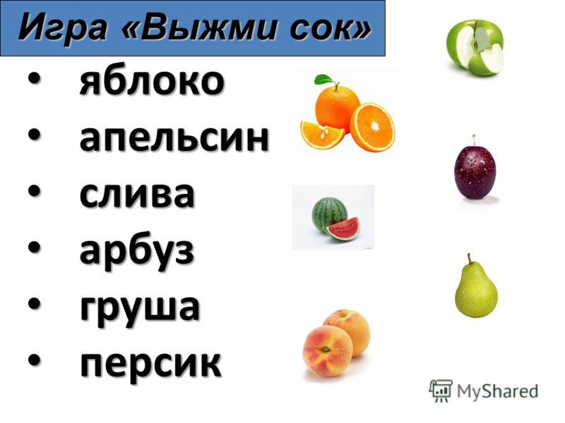 яблоко яблоко апельсин апельсин слива слива арбуз арбуз груша груша персик персик Игра «Выжми сок»