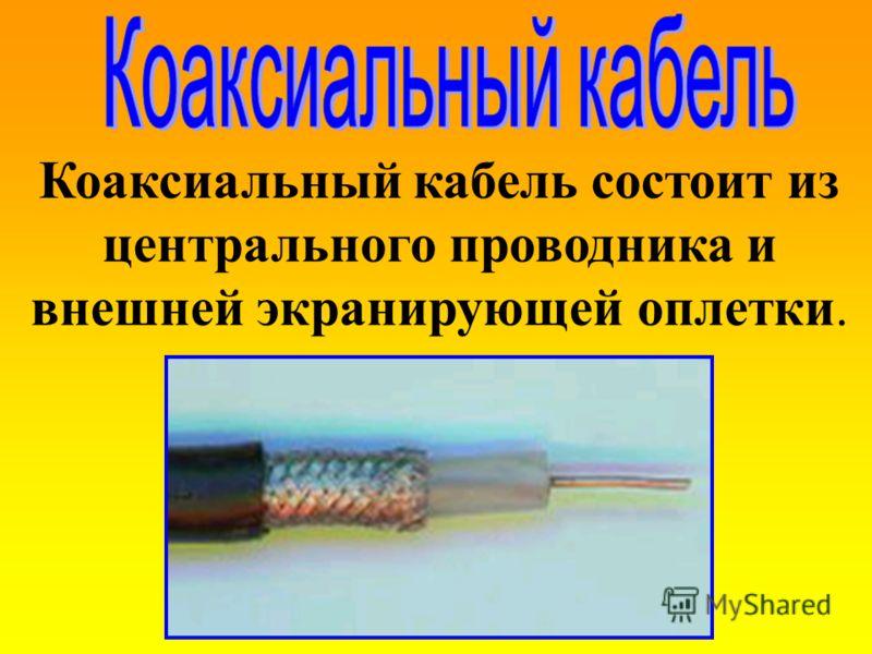 Коаксиальный кабель состоит из центрального проводника и внешней экранирующей оплетки.