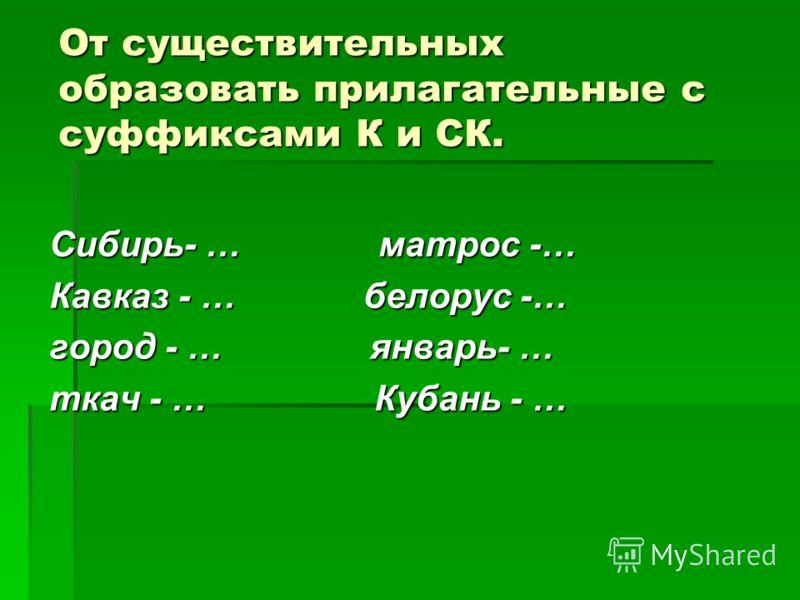 От существительных образовать прилагательные с суффиксами К и СК. Сибирь- … матрос -… Кавказ - … белорус -… город - … январь- … ткач - … Кубань - …