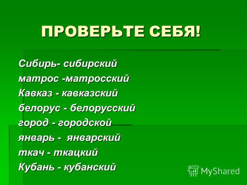ПРОВЕРЬТЕ СЕБЯ! Сибирь- сибирский матрос -матросский Кавказ - кавказский белорус - белорусский город - городской январь - январский ткач - ткацкий Кубань - кубанский