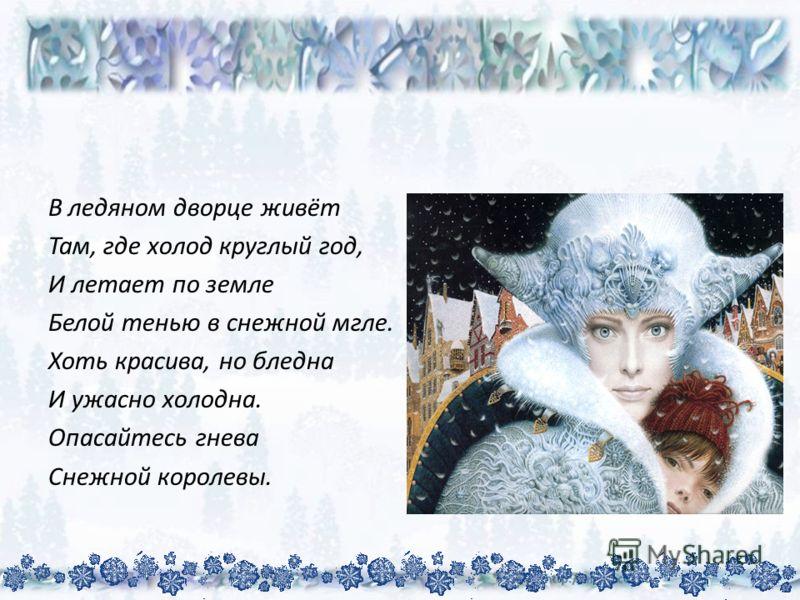 В ледяном дворце живёт Там, где холод круглый год, И летает по земле Белой тенью в снежной мгле. Хоть красива, но бледна И ужасно холодна. Опасайтесь гнева Снежной королевы.