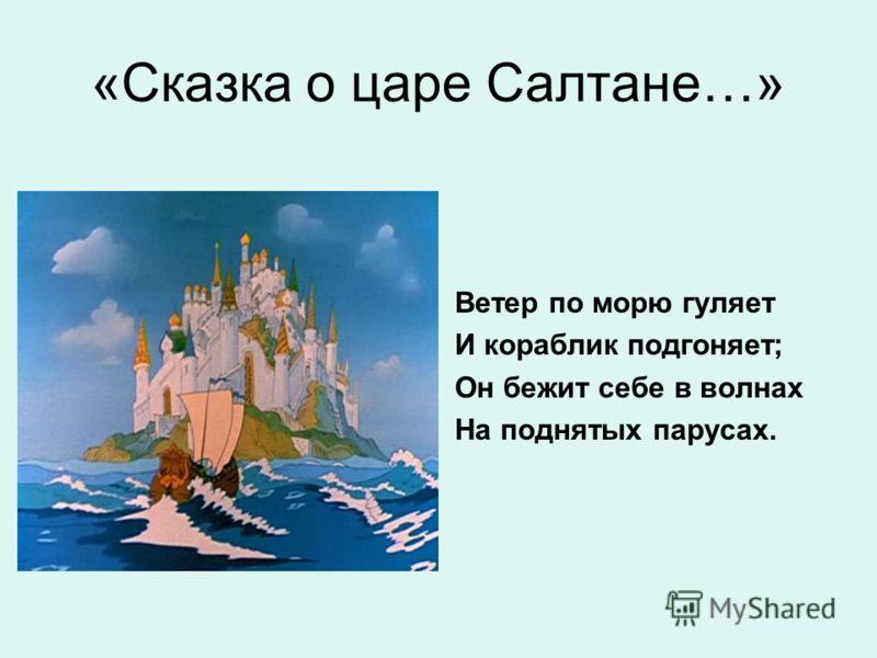 «Сказка о царе Салтане…» Ветер по морю гуляет И кораблик подгоняет; Он бежит себе в волнах На поднятых парусах.