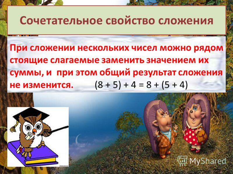 Сочетательное свойство сложения При сложении нескольких чисел можно рядом стоящие слагаемые заменить значением их суммы, и при этом общий результат сложения не изменится. (8 + 5) + 4 = 8 + (5 + 4)