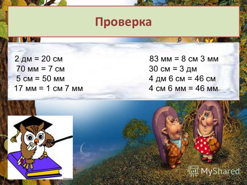Проверка 2 ) 2 дм = 20 см 83 мм = 8 см 3 мм 70 мм = 7 см 30 см = 3 дм 5 см = 50 мм 4 дм 6 см = 46 см 17 мм = 1 см 7 мм 4 см 6 мм = 46 мм