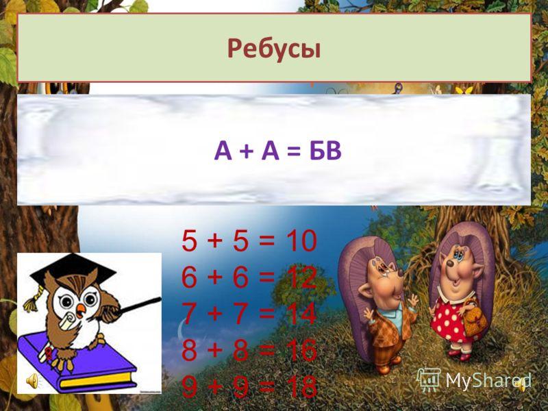Ребусы А + А = БВ 5 + 5 = 10 6 + 6 = 12 7 + 7 = 14 8 + 8 = 16 9 + 9 = 18
