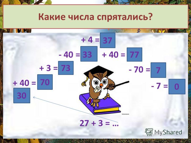 Какие числа спрятались? + 40 = 70 + 3 = 73 - 40 = + 4 = 37 + 40 =33 77 - 70 = 7 - 7 = 0 30 27 + 3 = …