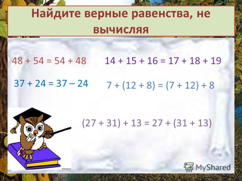 Найдите верные равенства, не вычисляя 48 + 54 = 54 + 48 37 + 24 = 37 – 24 (27 + 31) + 13 = 27 + (31 + 13) 14 + 15 + 16 = 17 + 18 + 19 7 + (12 + 8) = (7 + 12) + 8