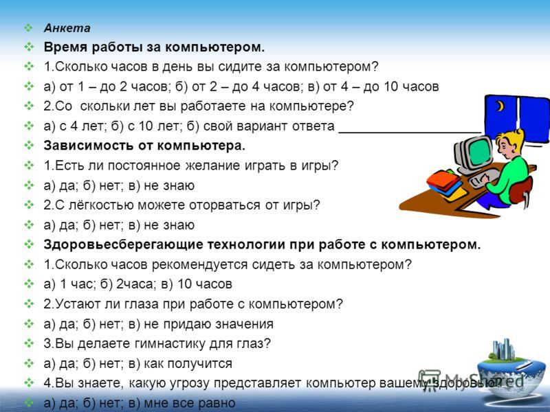 Анкета Время работы за компьютером. 1.Сколько часов в день вы сидите за компьютером? а) от 1 – до 2 часов; б) от 2 – до 4 часов; в) от 4 – до 10 часов 2.Со скольки лет вы работаете на компьютере? а) с 4 лет; б) с 10 лет; б) свой вариант ответа ______