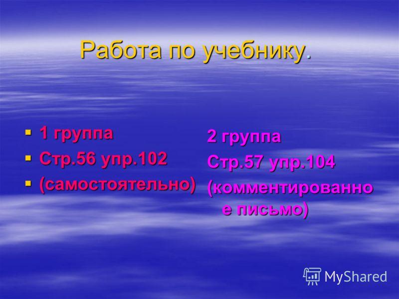Работа по учебнику. 1 группа 1 группа Стр.56 упр.102 Стр.56 упр.102 (самостоятельно) (самостоятельно) 2 группа Стр.57 упр.104 (комментированно е письмо)