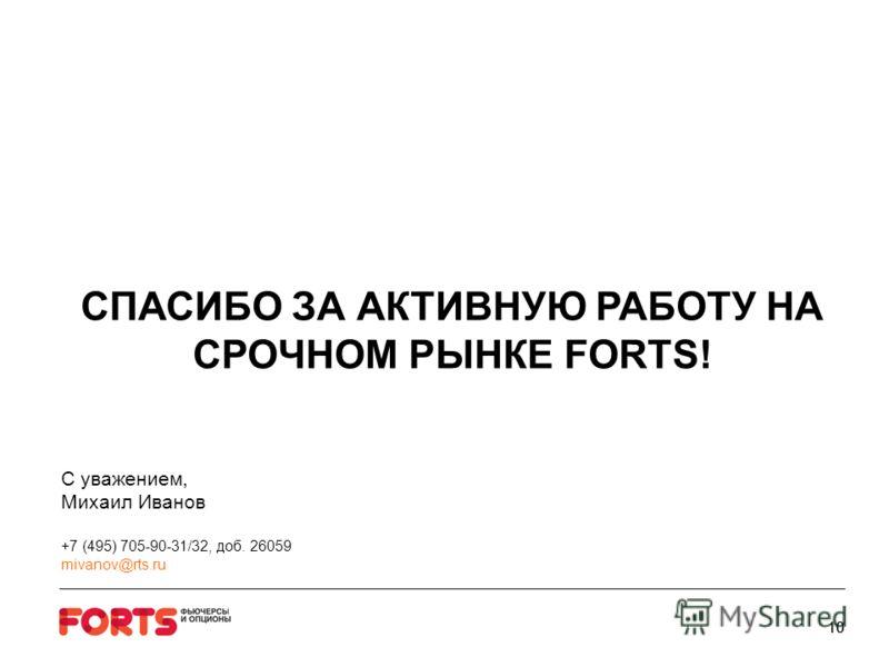 10 СПАСИБО ЗА АКТИВНУЮ РАБОТУ НА СРОЧНОМ РЫНКЕ FORTS! C уважением, Михаил Иванов +7 (495) 705-90-31/32, доб. 26059 mivanov@rts.ru