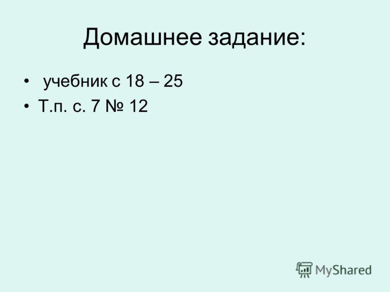 Домашнее задание: учебник с 18 – 25 Т.п. с. 7 12