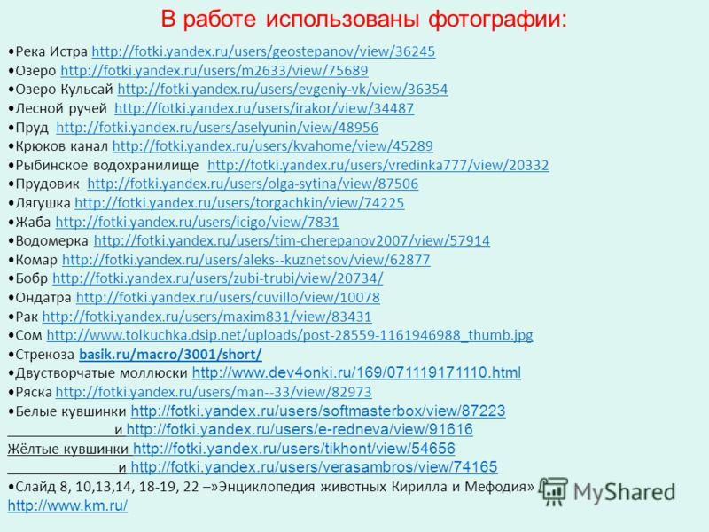 В работе использованы фотографии: Река Истра http://fotki.yandex.ru/users/geostepanov/view/36245http://fotki.yandex.ru/users/geostepanov/view/36245 Озеро http://fotki.yandex.ru/users/m2633/view/75689http://fotki.yandex.ru/users/m2633/view/75689 Озеро