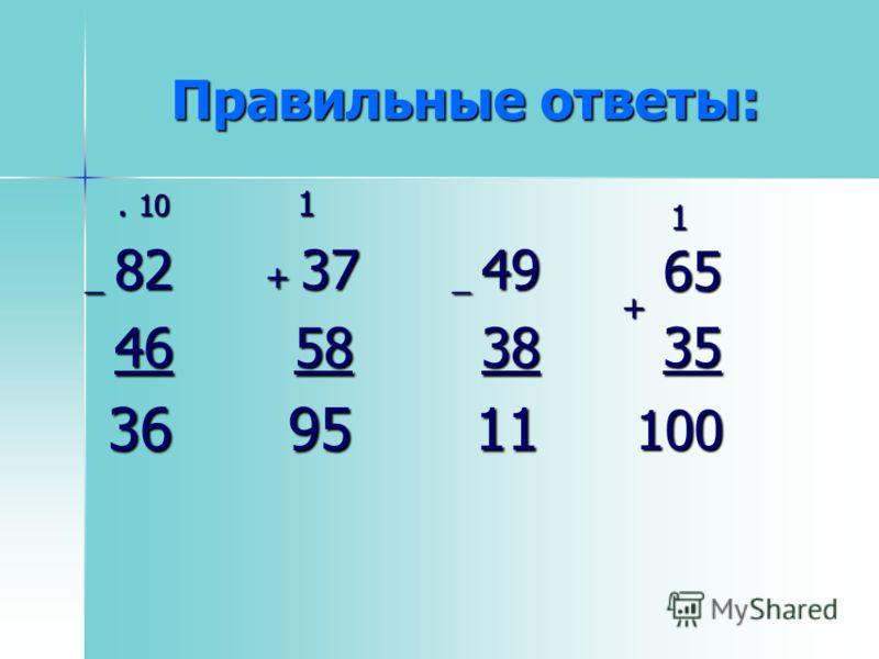 . 10. 10 _ 82 _ 82 46 46 36 36 1 + 37 + 37 58 58 95 95 _ 49 _ 49 38 38 11 11 Правильные ответы: 65 35 + 100 1