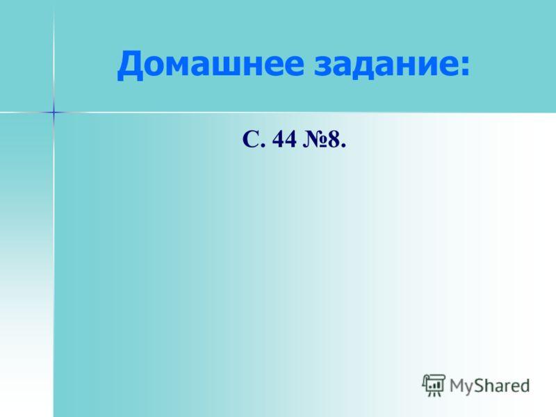 Домашнее задание: С. 44 8.