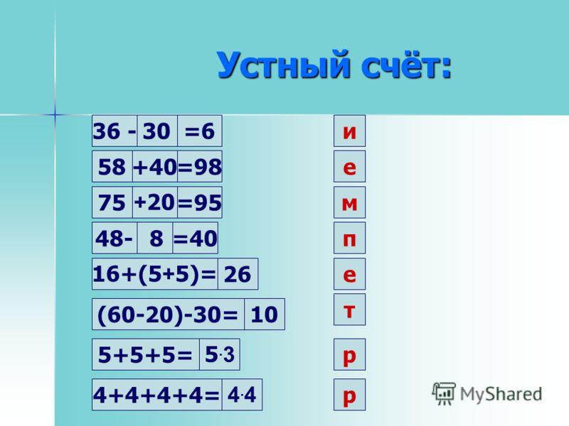 Устный счёт: 30и36 -=6 58+40=98е 75 + 20=95м 48-8=40п 16+(5 + 5)= 26е (60-20)-30= 10 т 5+5+5= 4+4+4+4= 5.35.3 4.44.4 р р