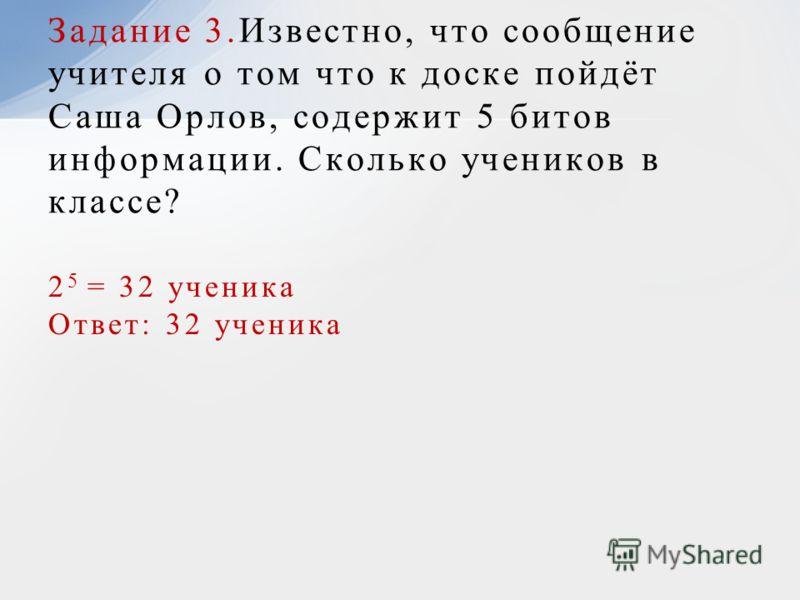 2 5 = 32 ученика Ответ: 32 ученика Задание 3.Известно, что сообщение учителя о том что к доске пойдёт Саша Орлов, содержит 5 битов информации. Сколько учеников в классе?