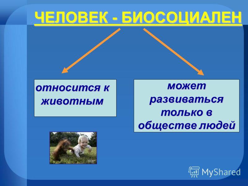 ЧЕЛОВЕК - БИОСОЦИАЛЕН относится к животным может развиваться только в обществе людей