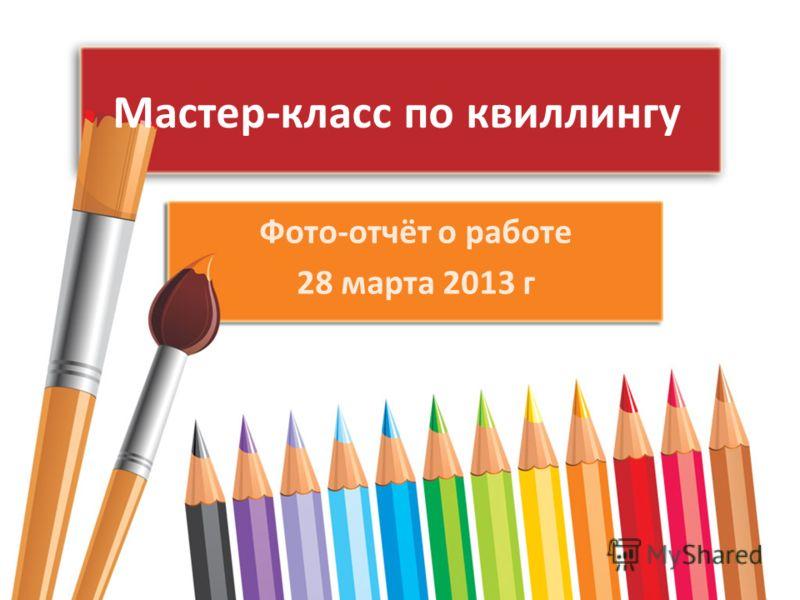 Мастер-класс по квиллингу Фото-отчёт о работе 28 марта 2013 г