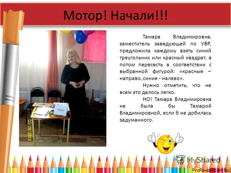 ProPowerPoint.Ru Мотор! Начали!!! Тамара Владимировна, заместитель заведующей по УВР, предложила каждому взять синий треугольник или красный квадрат, а потом пересесть в соответствии с выбранной фигурой: «красные – направо, синие - налево». Нужно отм