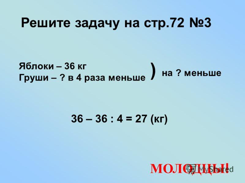 Решите задачу на стр.72 3 Яблоки – 36 кг Груши – ? в 4 раза меньше 36 – 36 : 4 = 27 (кг) ) на ? меньше МОЛОДЦЫ !