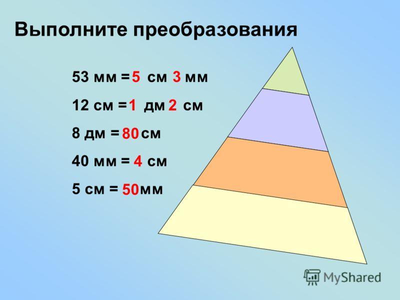Выполните преобразования 53 мм = см мм 12 см = дм см 8 дм = см 40 мм = см 5 см = мм 53 12 80 4 50