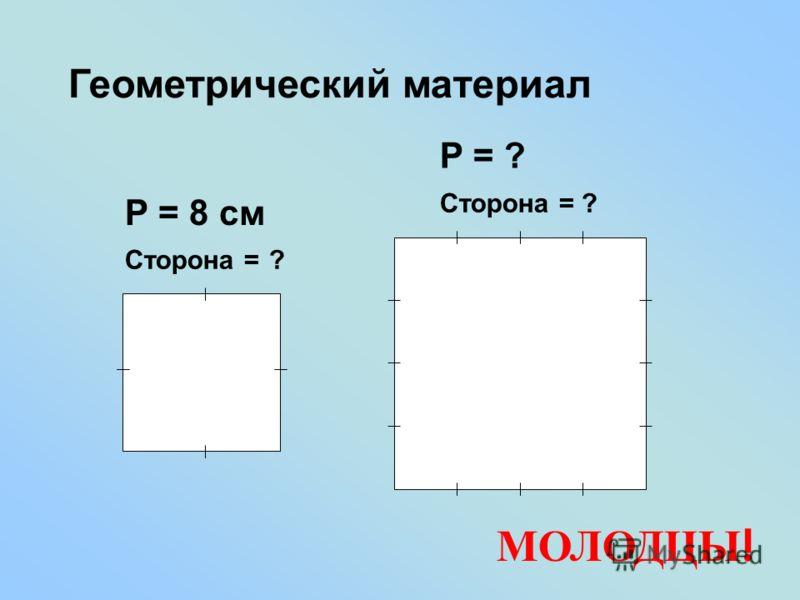 Геометрический материал Сторона = ? Р = 8 см Р = ? Сторона = ? МОЛОДЦЫ !