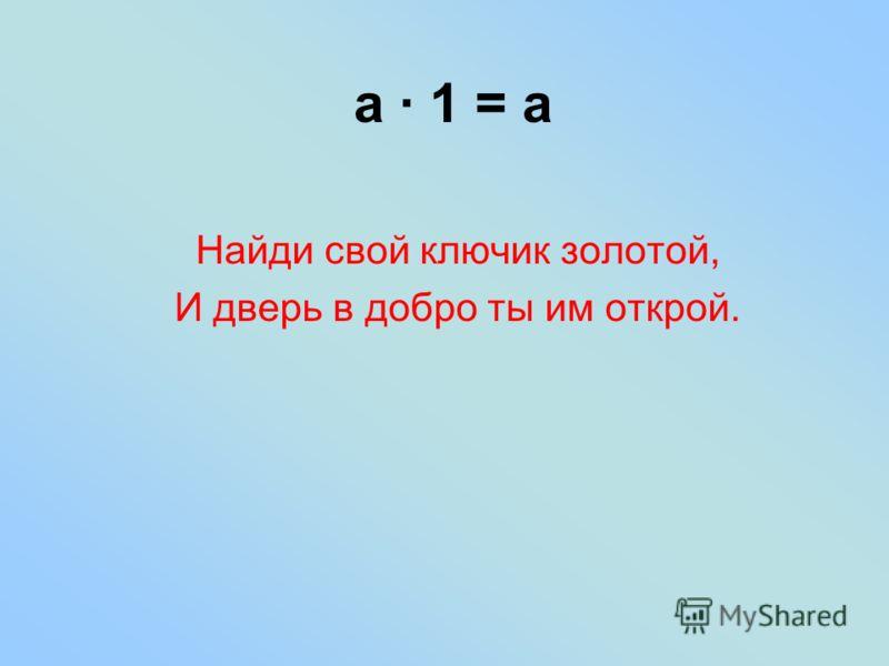 а · 1 = а Найди свой ключик золотой, И дверь в добро ты им открой.