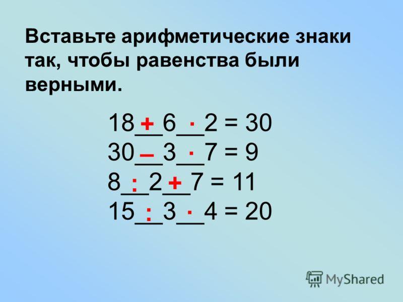 Вставьте арифметические знаки так, чтобы равенства были верными. 18__6__2 = 30 30__3__7 = 9 8__2__7 = 11 15__3__4 = 20 + · – · : + : ·