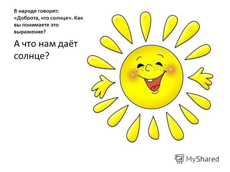 В народе говорят: «Доброта, что солнце». Как вы понимаете это выражение? А что нам даёт солнце?