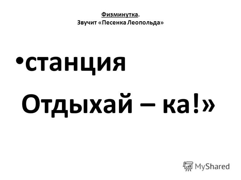 Физминутка. Звучит «Песенка Леопольда» станция Отдыхай – ка!»