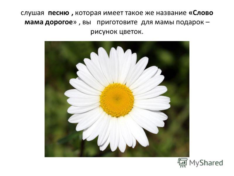 слушая песню, которая имеет такое же название «Слово мама дорогое», вы приготовите для мамы подарок – рисунок цветок.