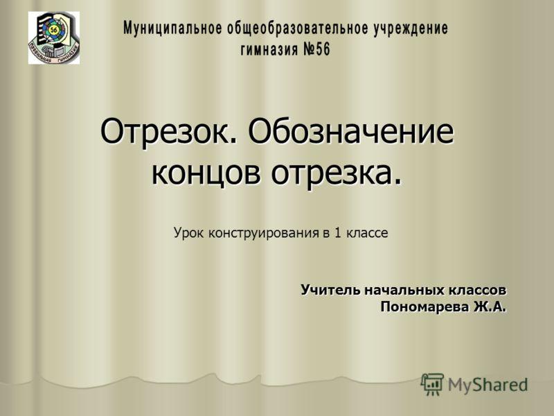 Отрезок. Обозначение концов отрезка. Урок конструирования в 1 классе Учитель начальных классов Пономарева Ж.А.