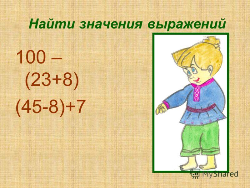 Найти значения выражений 100 – (23+8) (45-8)+7