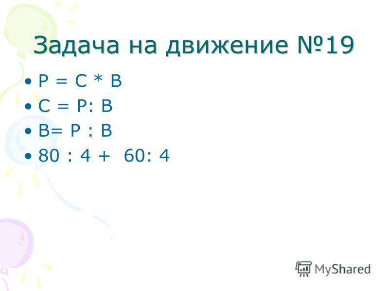 Задача на движение 19 Р = С * В С = Р: В В= Р : В 80 : 4 + 60: 4