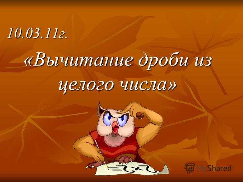 10.03.11г. «Вычитание дроби из целого числа»