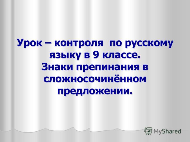 Урок – контроля по русскому языку в 9 классе. Знаки препинания в сложносочинённом предложении.