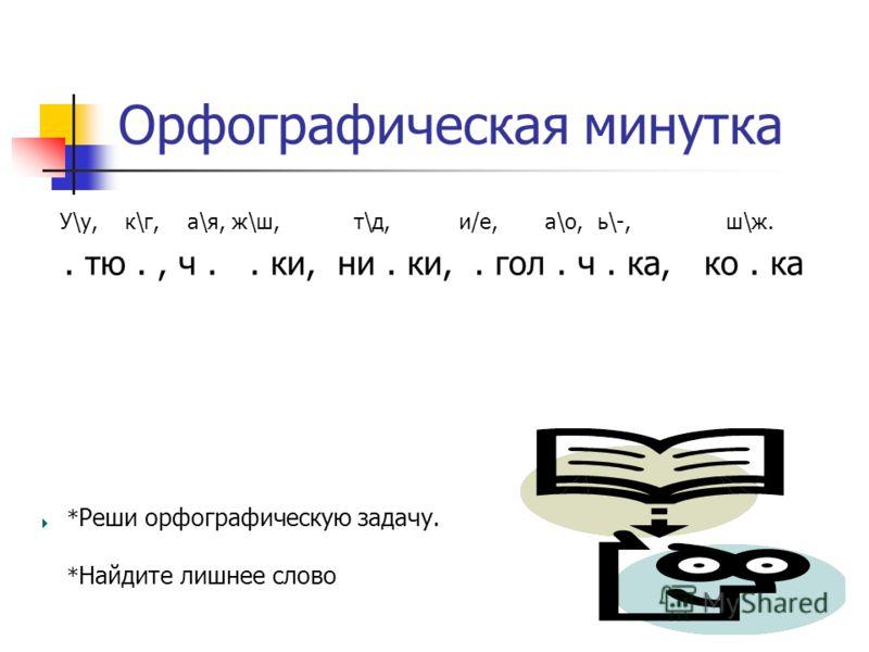 Орфографическая минутка. тю., ч.. ки, ни. ки,. гол. ч. ка, ко. ка * Реши орфографическую задачу. * Найдите лишнее слово У\у, к\г, а\я, ж\ш, т\д, и/е, а\о, ь\-, ш\ж.