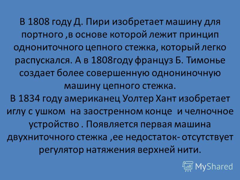 В 1808 году Д. Пири изобретает машину для портного,в основе которой лежит принцип однониточного цепного стежка, который легко распускался. А в 1808году француз Б. Тимонье создает более совершенную однониночную машину цепного стежка. В 1834 году амери