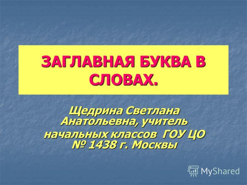 ЗАГЛАВНАЯ БУКВА В СЛОВАХ. Щедрина Светлана Анатольевна, учитель начальных классов ГОУ ЦО 1438 г. Москвы