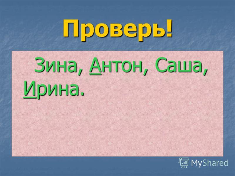 Проверь! Зина, Антон, Саша, Ирина. Зина, Антон, Саша, Ирина.