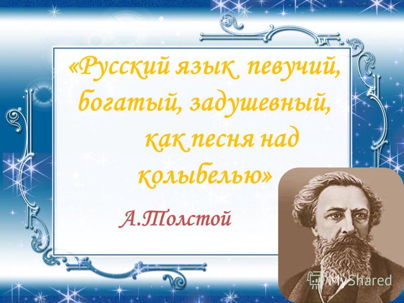 «Русский язык певучий, богатый, задушевный, как песня над колыбелью» А.Толстой 2