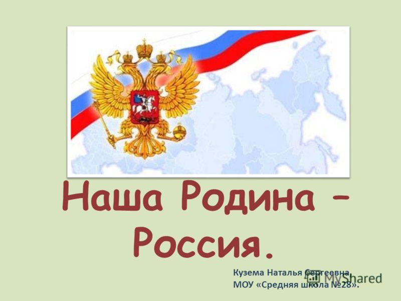 Наша Родина – Россия. Кузема Наталья Сергеевна, МОУ «Средняя школа 28».
