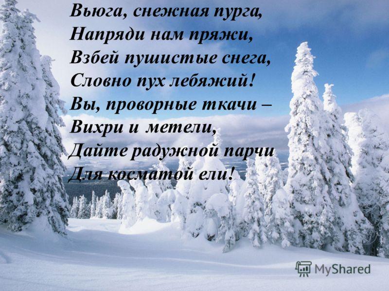 , снежная, Напряди нам пряжи, Взбей пушистые снега, Словно пух лебяжий! Вы, проворные ткачи – Вихри и, Дайте радужной парчи Для косматой ели! Вьюга метели пурга