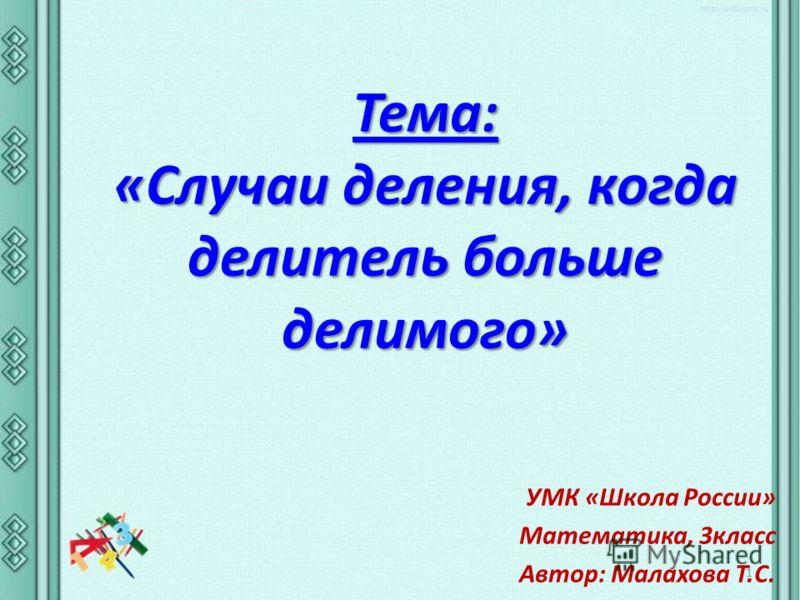 Тема: «Случаи деления, когда делитель больше делимого» УМК «Школа России» Математика, 3класс Автор: Малахова Т.С. 1