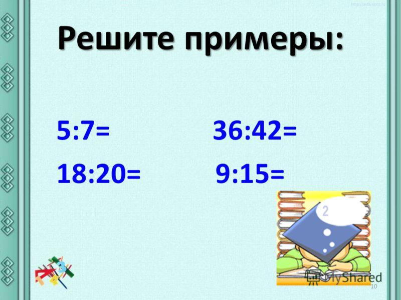 Решите примеры: 10 5:7= 36:42= 18:20= 9:15=