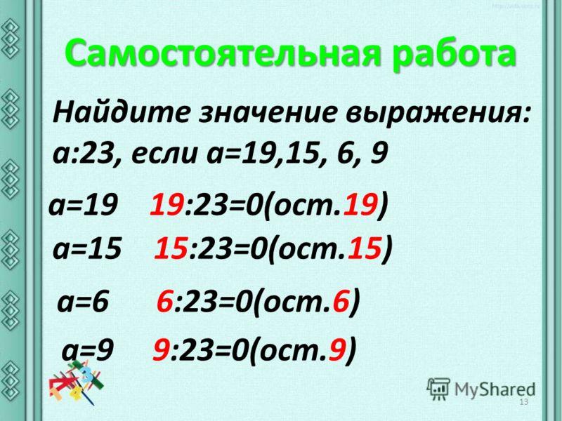 Самостоятельная работа 13 Найдите значение выражения: а:23, если а=19,15, 6, 9 а=19 19:23=0(ост.19) а=6 6:23=0(ост.6) а=9 9:23=0(ост.9) а=15 15:23=0(ост.15)