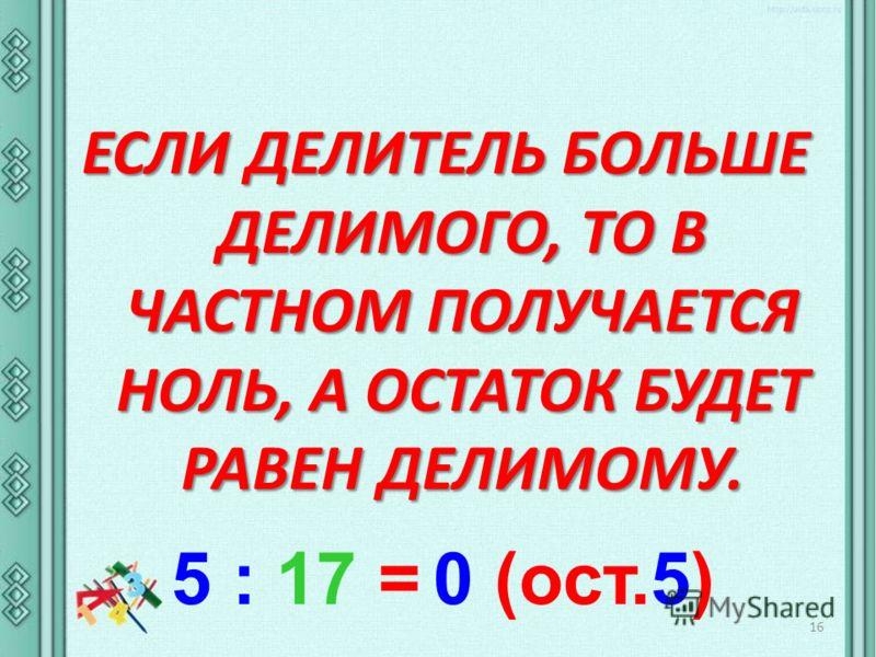 ЕСЛИ ДЕЛИТЕЛЬ БОЛЬШЕ ДЕЛИМОГО, ТО В ЧАСТНОМ ПОЛУЧАЕТСЯ НОЛЬ, А ОСТАТОК БУДЕТ РАВЕН ДЕЛИМОМУ. 16 5 : 17 = 0 (ост.5)