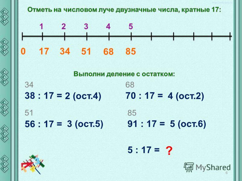 0 17 34 1 2 3 4 5 51 68 85 38 : 17 = 34 2 (ост.4) 56 : 17 = 51 3 (ост.5) 70 : 17 = 68 4 (ост.2) 91 : 17 = 85 5 (ост.6) 5 : 17 = ? 6