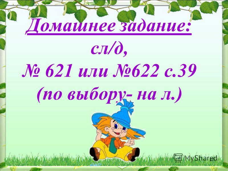 Домашнее задание: сл/д, 621 или 622 с.39 (по выбору- на л.) 20