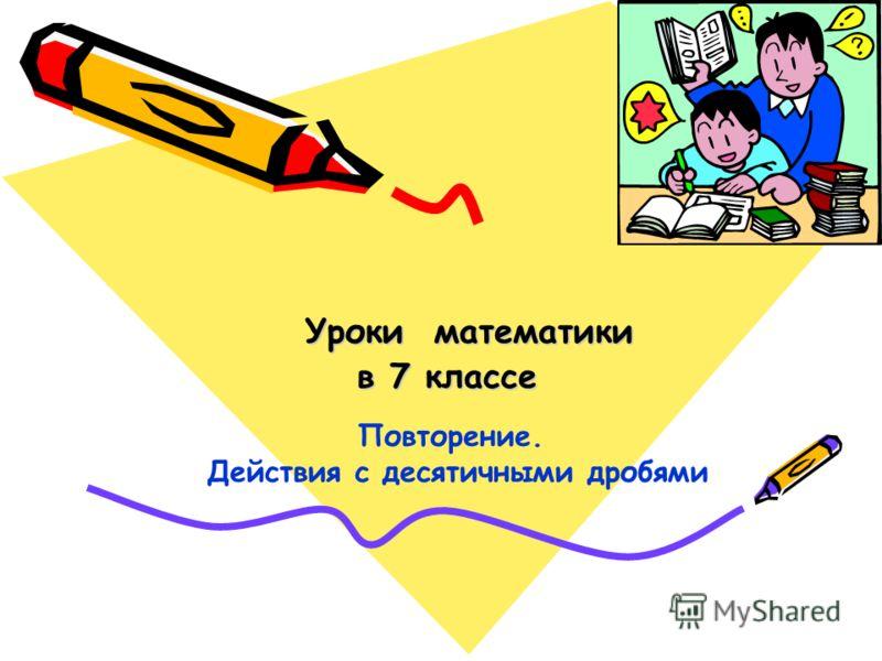 Уроки математики в 7 классе Повторение. Действия с десятичными дробями